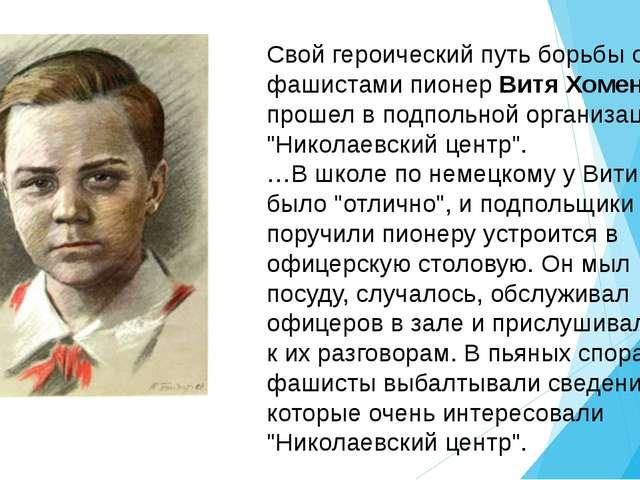 Свой героический путь борьбы с фашистами пионер Витя Хоменко прошел в подполь...