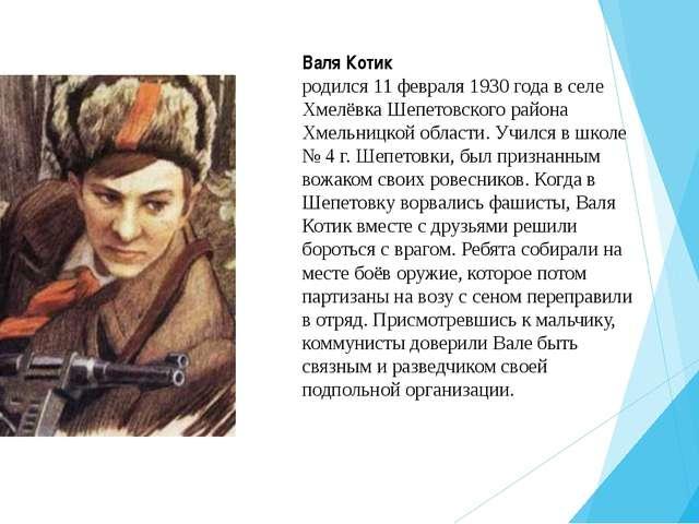 Валя Котик родился 11 февраля 1930 года в селе Хмелёвка Шепетовского района Х...