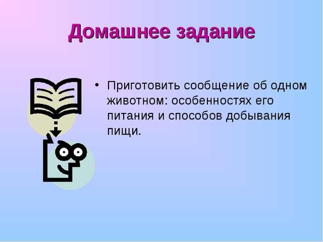Домашнее задание Приготовить сообщение об одном животном: особенностях его пи...