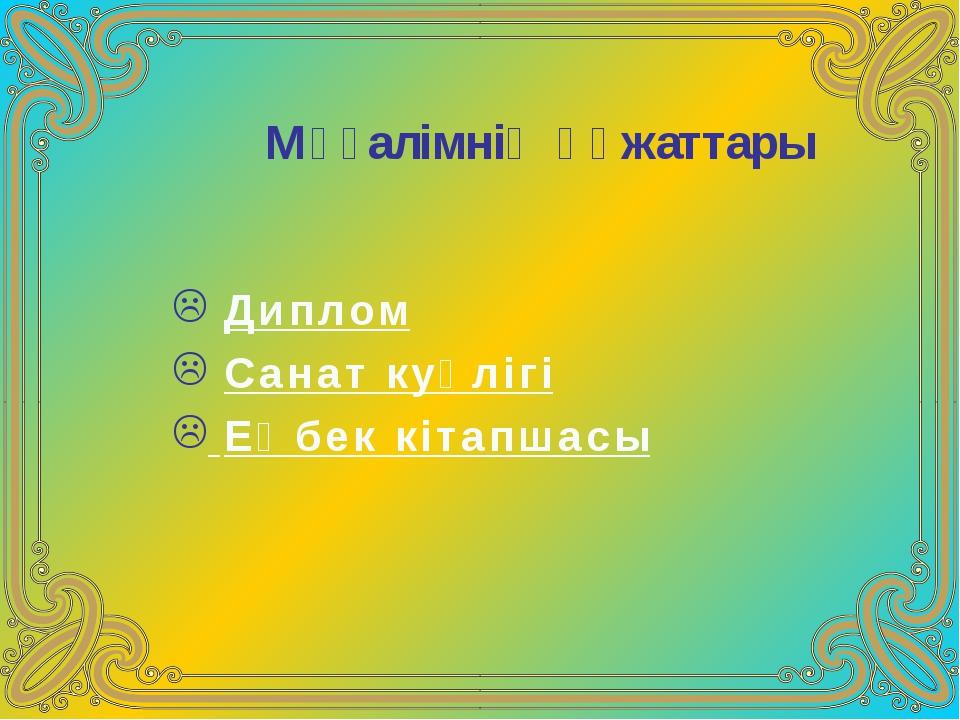 Мұғалімнің құжаттары Диплом Санат куәлігі Еңбек кітапшасы