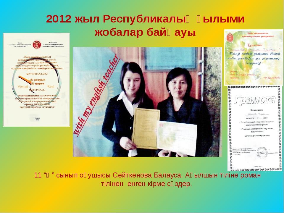 """2012 жыл Республикалық ғылыми жобалар байқауы 11 """"Ә"""" сынып оқушысы Сейткенова..."""