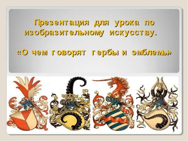 Презентация для урока по изобразительному искусству. «О чем говорят гербы и э...