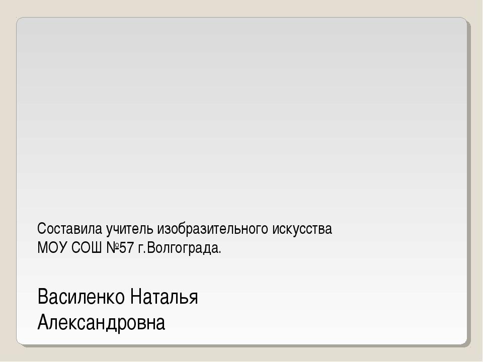 Составила учитель изобразительного искусства МОУ СОШ №57 г.Волгограда. Василе...