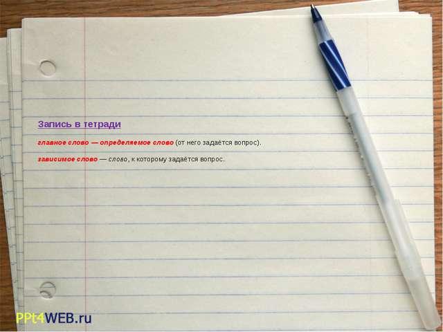 Запись в тетради главное слово — определяемое слово (от него задаётся вопрос...