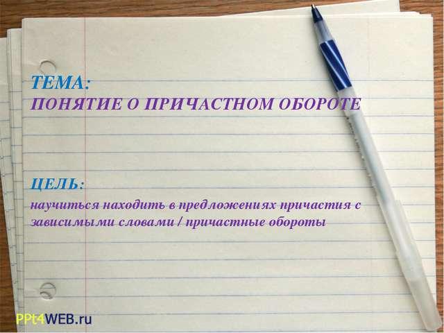 ТЕМА: ПОНЯТИЕ О ПРИЧАСТНОМ ОБОРОТЕ ЦЕЛЬ: научиться находить в предложениях п...