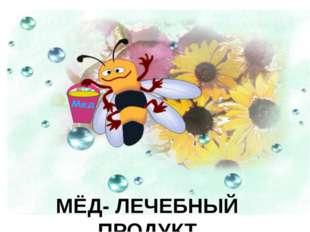 МЁД- ЛЕЧЕБНЫЙ ПРОДУКТ.