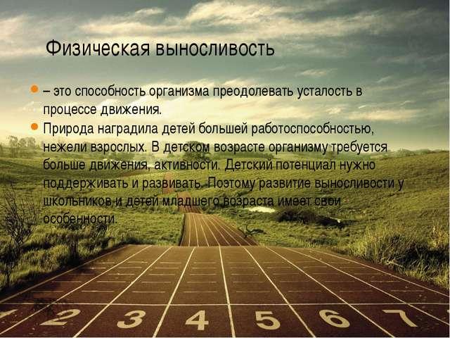 Физическая выносливость – это способность организма преодолевать усталость в...