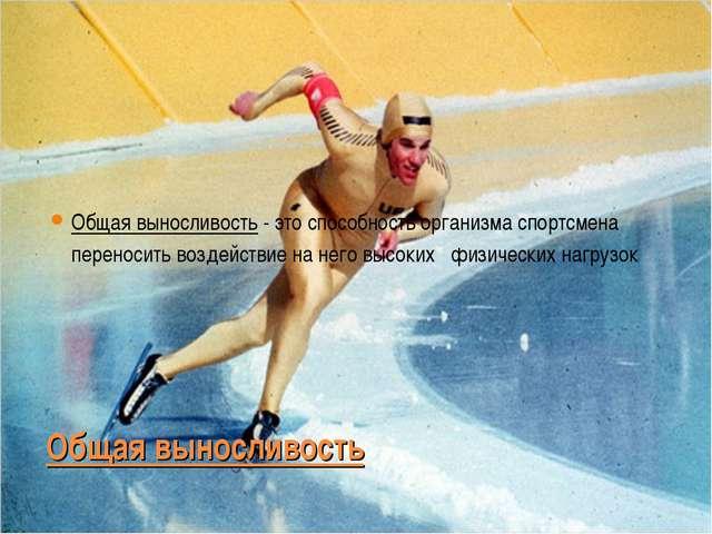 Общая выносливость Общая выносливость - это способность организма спортсмена...