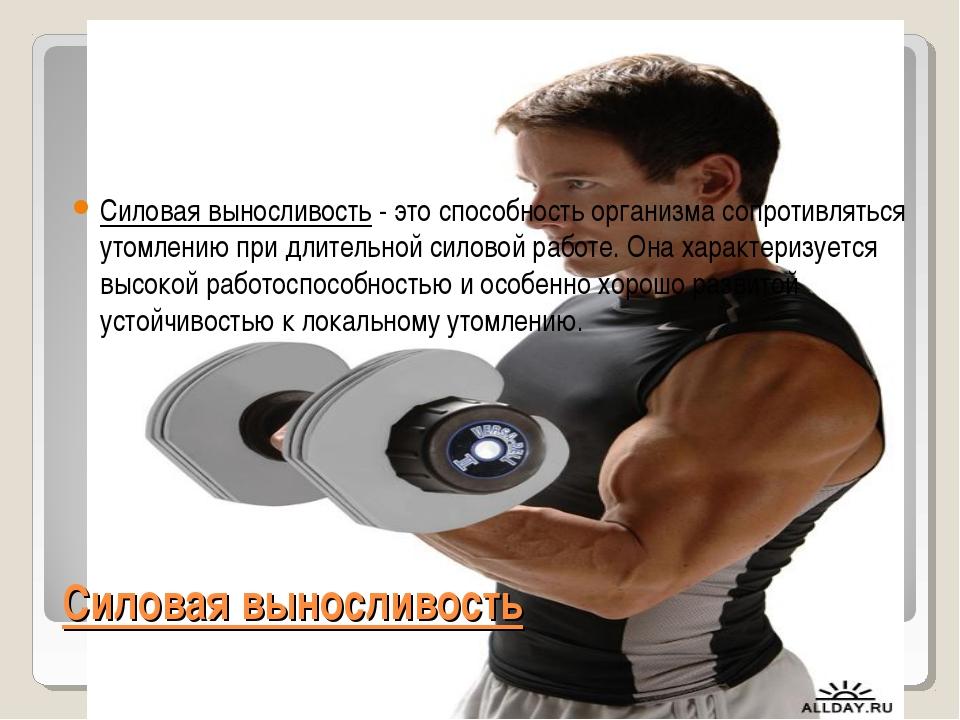 Силовая выносливость Силовая выносливость- это способность организма сопроти...