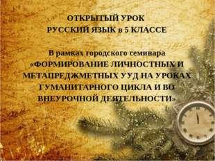 ОТКРЫТЫЙ УРОК РУССКИЙ ЯЗЫК в 5 КЛАССЕ В рамках городского семинара «ФОРМИРОВА