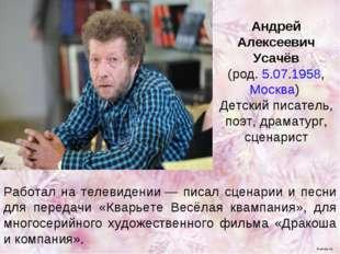 Андрей Алексеевич Усачёв (род. 5.07.1958, Москва) Детский писатель, поэт, др
