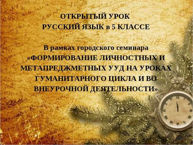 ОТКРЫТЫЙ УРОК РУССКИЙ ЯЗЫК в 5 КЛАССЕ В рамках городского семинара «ФОРМИРОВА...