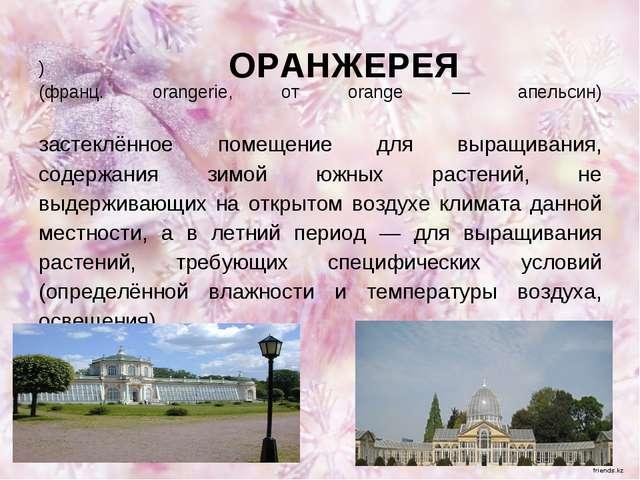 ) (франц. orangerie, от orange — апельсин) застеклённое помещение для выращив...