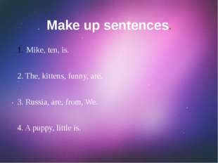 Make up sentences. Mike, ten, is. 2. The, kittens, funny, are. 3. Russia, are