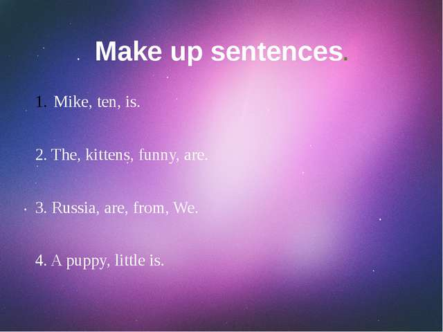 Make up sentences. Mike, ten, is. 2. The, kittens, funny, are. 3. Russia, are...