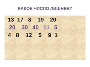 КАКОЕ ЧИСЛО ЛИШНЕЕ? 13 17 8 19 20 20 30 40 11 5 4 8 12 5 9 1