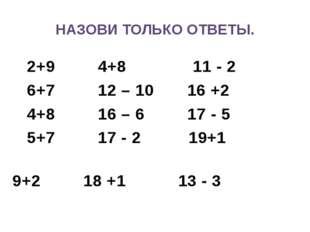 НАЗОВИ ТОЛЬКО ОТВЕТЫ. 2+9 4+8 11 - 2 6+7 12 – 10 16 +2 4+8 16 – 6 17 - 5 5+7