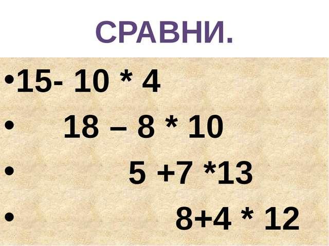 СРАВНИ. 15- 10 * 4 18 – 8 * 10 5 +7 *13 8+4 * 12
