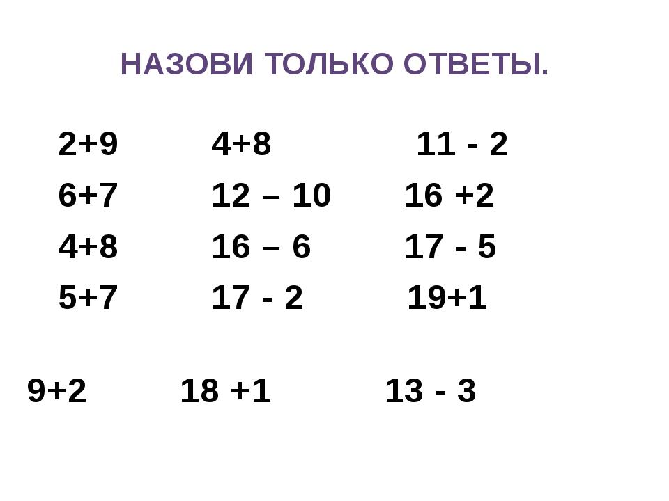 НАЗОВИ ТОЛЬКО ОТВЕТЫ. 2+9 4+8 11 - 2 6+7 12 – 10 16 +2 4+8 16 – 6 17 - 5 5+7...