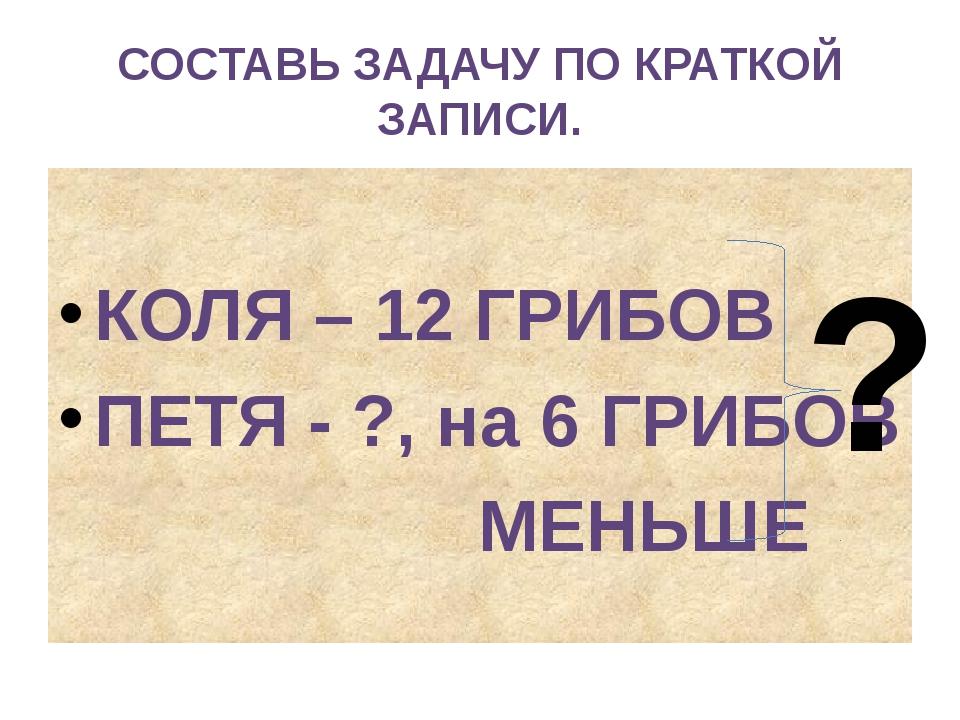 СОСТАВЬ ЗАДАЧУ ПО КРАТКОЙ ЗАПИСИ. КОЛЯ – 12 ГРИБОВ ПЕТЯ - ?, на 6 ГРИБОВ МЕНЬ...