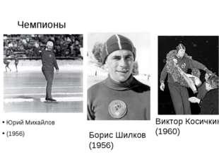 Чемпионы Юрий Михайлов (1956) Борис Шилков (1956) Виктор Косичкин (1960)