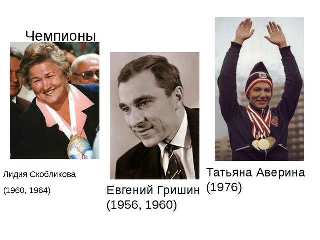 Чемпионы Лидия Скобликова (1960, 1964) Евгений Гришин (1956, 1960) Татьяна Ав...