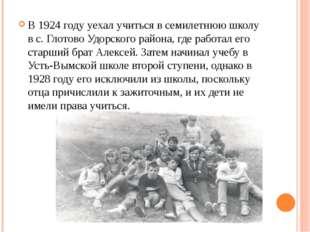 В 1924 году уехал учиться в семилетнюю школу в с. Глотово Удорского района,