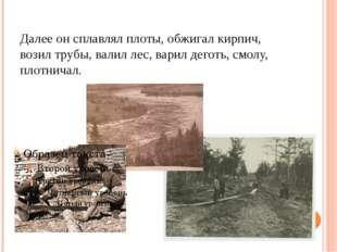 Далее он сплавлял плоты, обжигал кирпич, возил трубы, валил лес, варил деготь