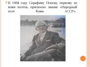 В 1984 году Серафиму Попову, первому из коми поэтов, присвоено звание «Народ