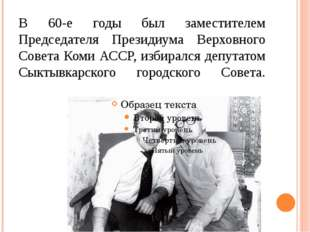 В 60-е годы был заместителем Председателя Президиума Верховного Совета Коми А