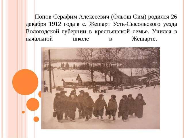Попов Серафим Алексеевич (Öльöш Сим) родился 26 декабря 1912 годав с. Жешар...