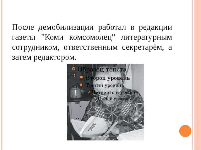 """После демобилизации работал в редакции газеты """"Коми комсомолец"""" литературным..."""