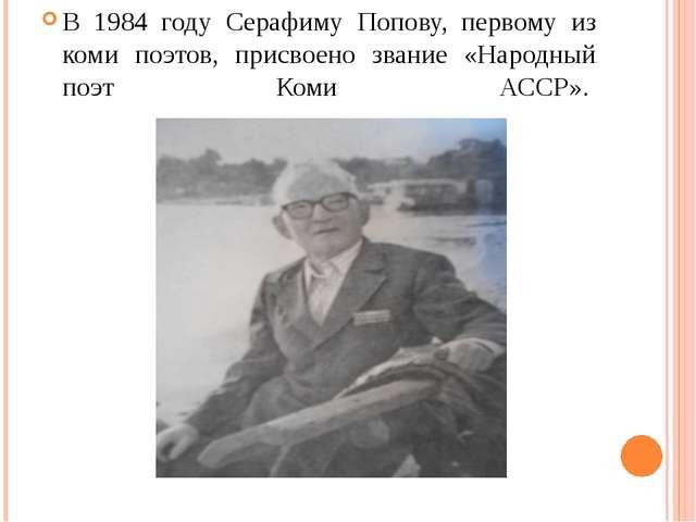 В 1984 году Серафиму Попову, первому из коми поэтов, присвоено звание «Народ...