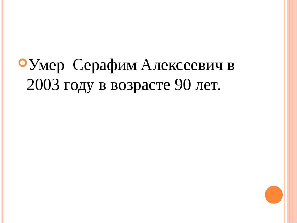 Умер Серафим Алексеевич в 2003 году в возрасте 90 лет.
