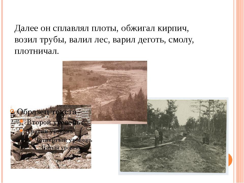 Далее он сплавлял плоты, обжигал кирпич, возил трубы, валил лес, варил деготь...