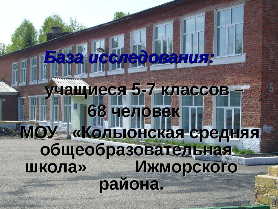 База исследования: учащиеся 5-7 классов –  68 человек МОУ «Колыонская...