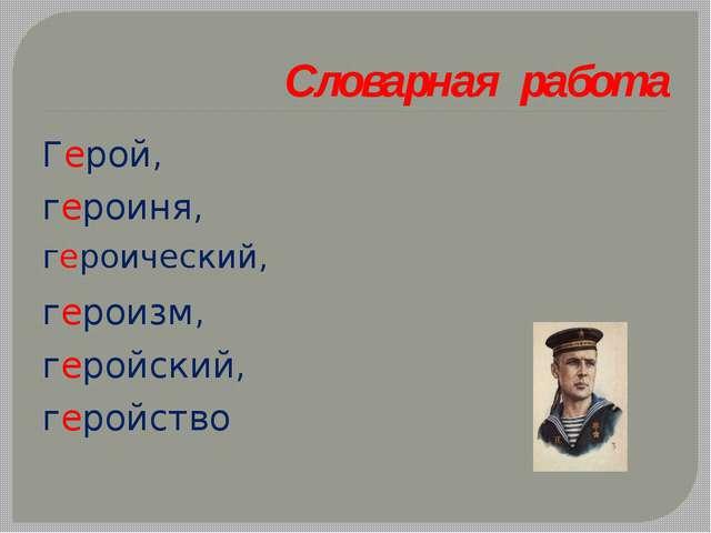 Словарная работа Герой, героиня, героический, героизм, геройский, геройство