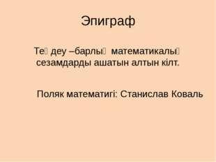 Эпиграф Теңдеу –барлық математикалық сезамдарды ашатын алтын кілт. Поляк мате