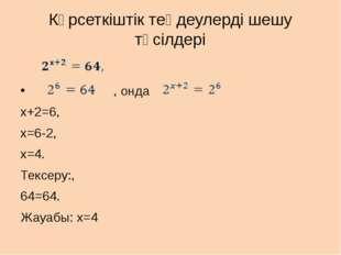 Көрсеткіштік теңдеулерді шешу тәсілдері , онда x+2=6, x=6-2, x=4. Тексеру:, 6