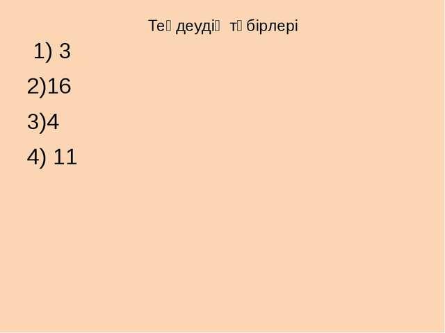 Теңдеудің түбірлері 1) 3 2)16 3)4 4) 11