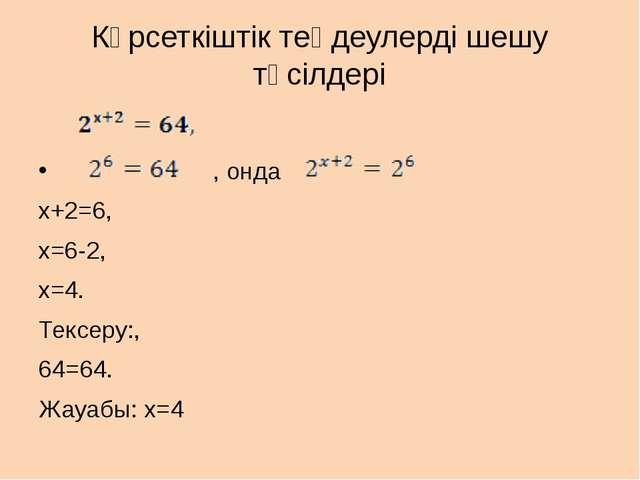 Көрсеткіштік теңдеулерді шешу тәсілдері , онда x+2=6, x=6-2, x=4. Тексеру:, 6...