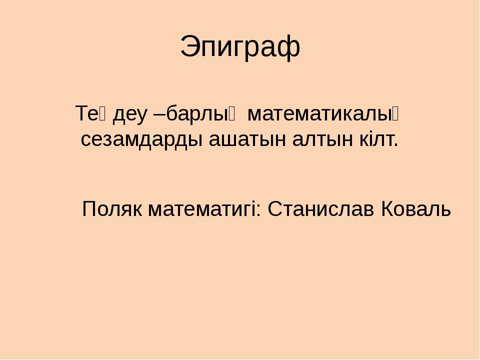 Эпиграф Теңдеу –барлық математикалық сезамдарды ашатын алтын кілт. Поляк мате...