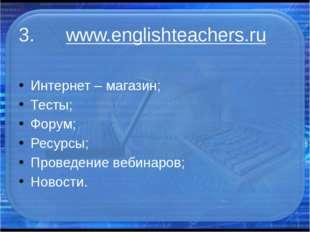 3. www.englishteachers.ru Интернет – магазин; Тесты; Форум; Ресурсы; Проведен