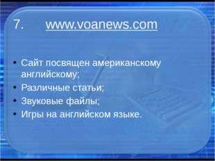 7. www.voanews.com Сайт посвящен американскому английскому; Различные статьи;