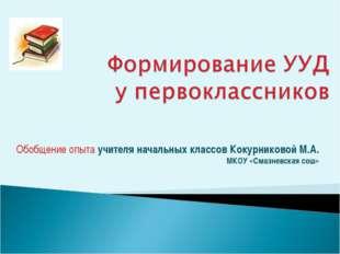 Обобщение опыта учителя начальных классов Кокурниковой М.А. МКОУ «Смазневская