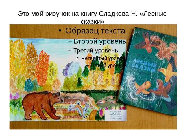 Это мой рисунок на книгу Сладкова Н. «Лесные сказки»