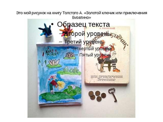 Это мой рисунок на книгу Толстого А. «Золотой ключик или приключения Буратино»