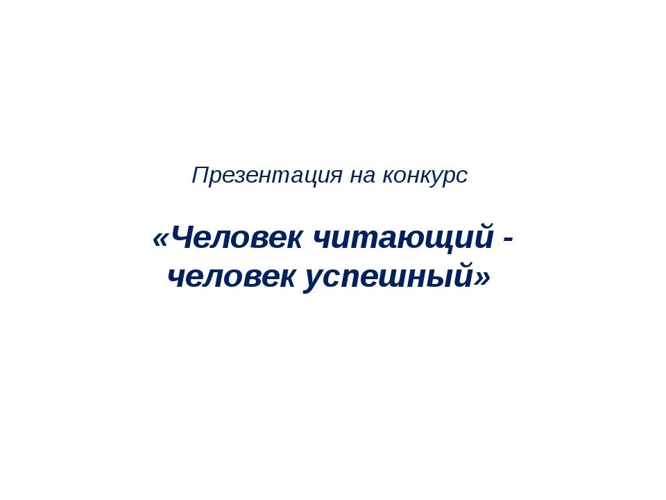 Презентация на конкурс «Человек читающий - человек успешный»