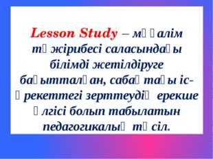 Lesson Study – мұғалім тәжірибесі саласындағы білімді жетілдіруге бағытталған