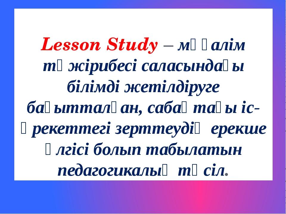 Lesson Study – мұғалім тәжірибесі саласындағы білімді жетілдіруге бағытталған...